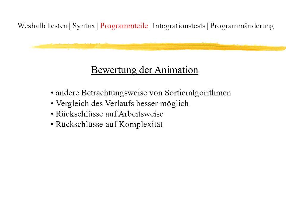 Weshalb Testen | Syntax | Programmteile | Integrationstests | Programmänderung Bewertung der Animation andere Betrachtungsweise von Sortieralgorithmen Vergleich des Verlaufs besser möglich Rückschlüsse auf Arbeitsweise Rückschlüsse auf Komplexität