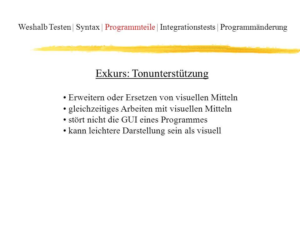 Weshalb Testen | Syntax | Programmteile | Integrationstests | Programmänderung Exkurs: Tonunterstützung Erweitern oder Ersetzen von visuellen Mitteln gleichzeitiges Arbeiten mit visuellen Mitteln stört nicht die GUI eines Programmes kann leichtere Darstellung sein als visuell
