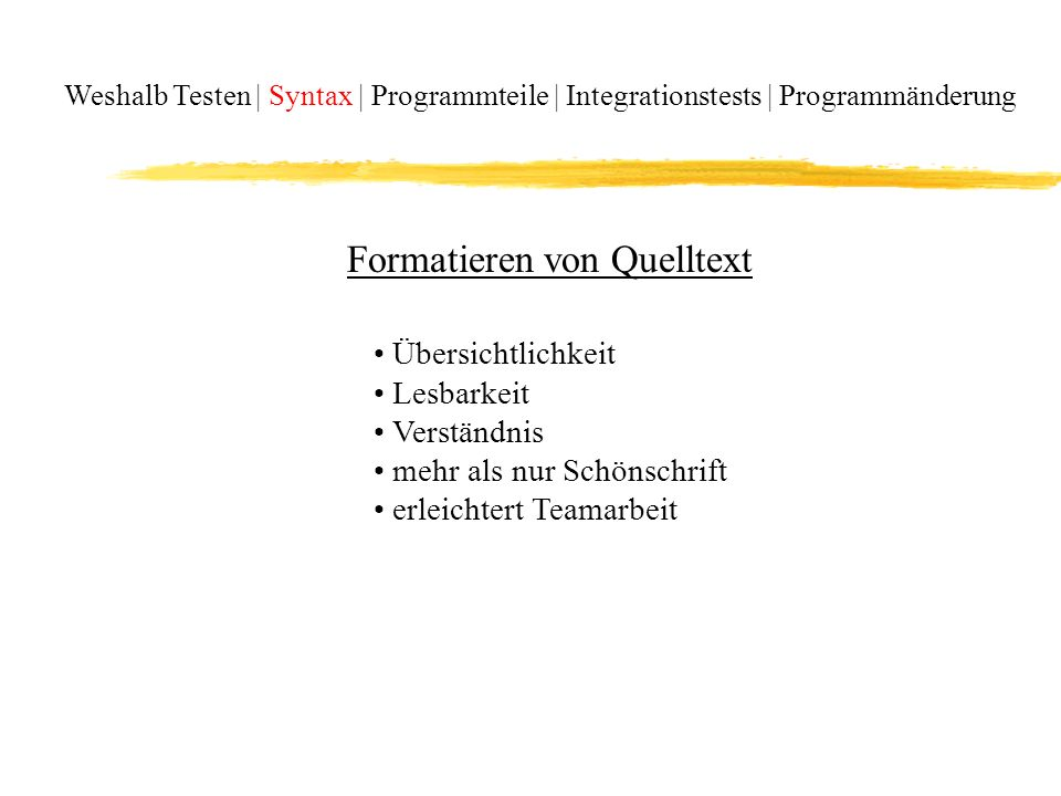 Weshalb Testen | Syntax | Programmteile | Integrationstests | Programmänderung Übersichtlichkeit Lesbarkeit Verständnis mehr als nur Schönschrift erleichtert Teamarbeit Formatieren von Quelltext