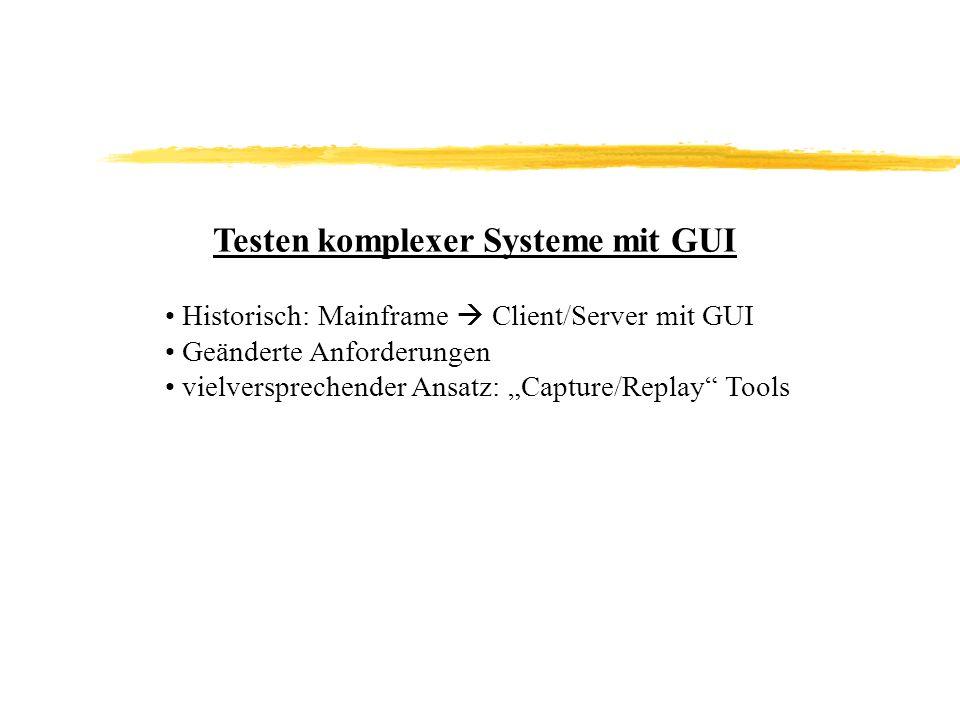 Testen komplexer Systeme mit GUI Historisch: Mainframe Client/Server mit GUI Geänderte Anforderungen vielversprechender Ansatz: Capture/Replay Tools
