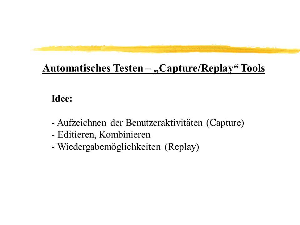 Automatisches Testen – Capture/Replay Tools Idee: - Aufzeichnen der Benutzeraktivitäten (Capture) - Editieren, Kombinieren - Wiedergabemöglichkeiten (Replay)