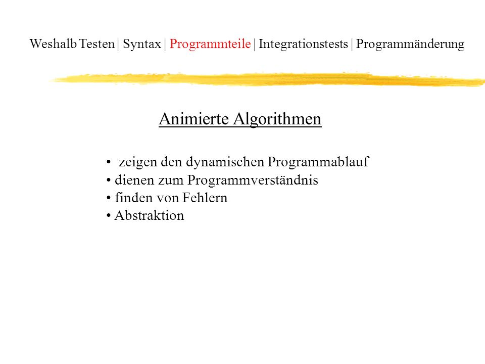 Weshalb Testen | Syntax | Programmteile | Integrationstests | Programmänderung Animierte Algorithmen zeigen den dynamischen Programmablauf dienen zum Programmverständnis finden von Fehlern Abstraktion