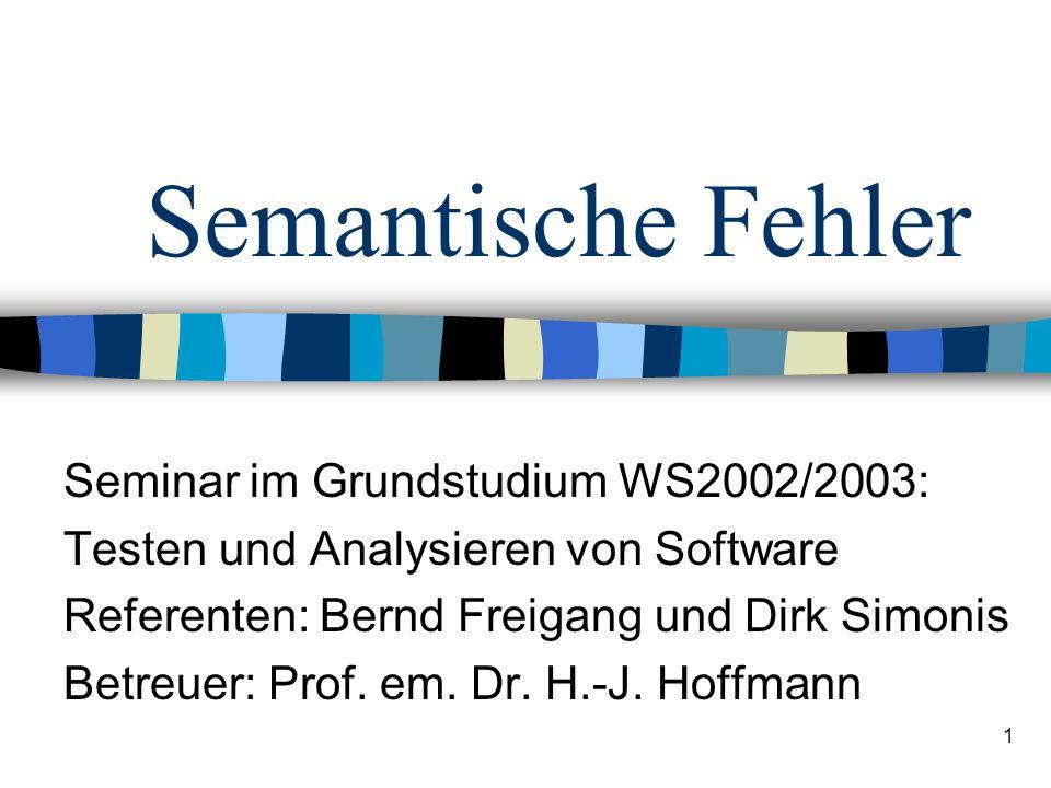 1 Semantische Fehler Seminar im Grundstudium WS2002/2003: Testen und Analysieren von Software Referenten: Bernd Freigang und Dirk Simonis Betreuer: Pr