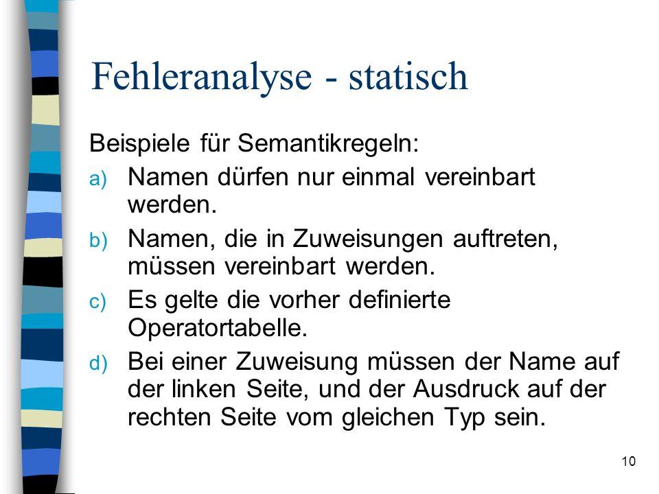 10 Fehleranalyse - statisch Beispiele für Semantikregeln: a) Namen dürfen nur einmal vereinbart werden. b) Namen, die in Zuweisungen auftreten, müssen