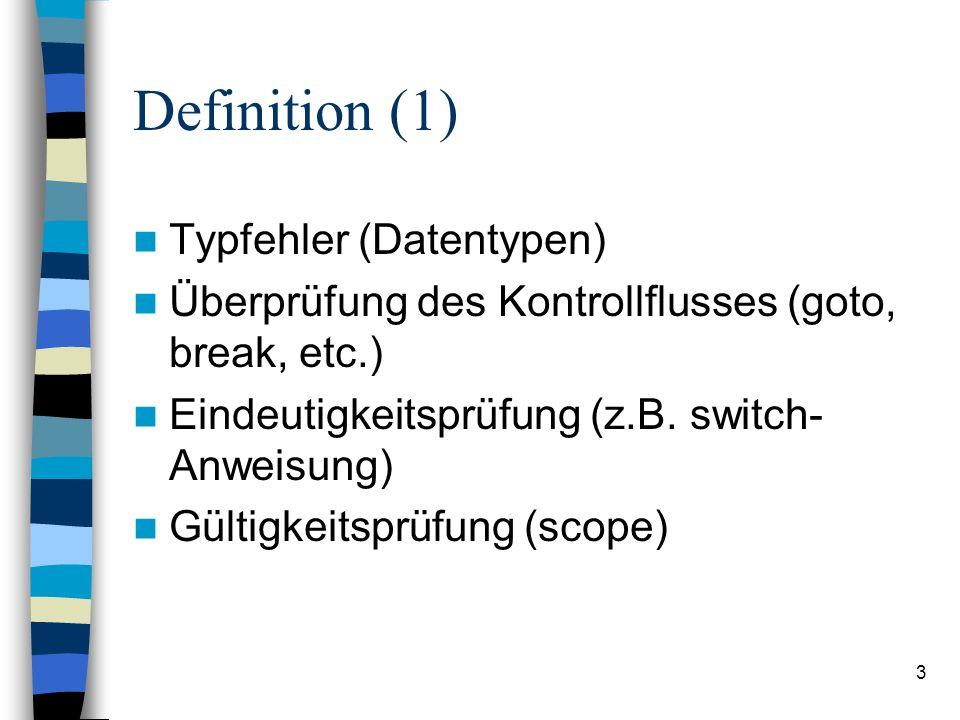3 Definition (1) Typfehler (Datentypen) Überprüfung des Kontrollflusses (goto, break, etc.) Eindeutigkeitsprüfung (z.B. switch- Anweisung) Gültigkeits