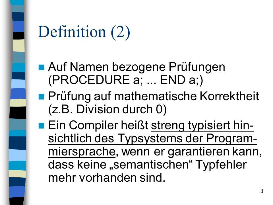 4 Definition (2) Auf Namen bezogene Prüfungen (PROCEDURE a;... END a;) Prüfung auf mathematische Korrektheit (z.B. Division durch 0) Ein Compiler heiß