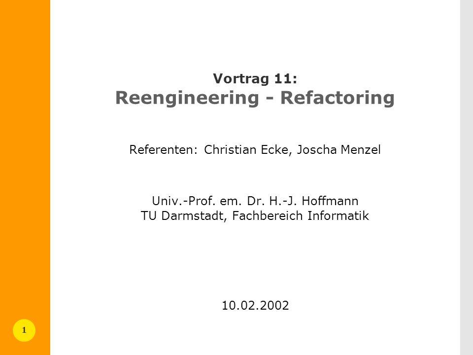 1 Vortrag 11: Reengineering - Refactoring Referenten: Christian Ecke, Joscha Menzel Univ.-Prof. em. Dr. H.-J. Hoffmann TU Darmstadt, Fachbereich Infor