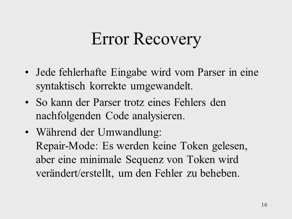 16 Error Recovery Jede fehlerhafte Eingabe wird vom Parser in eine syntaktisch korrekte umgewandelt. So kann der Parser trotz eines Fehlers den nachfo