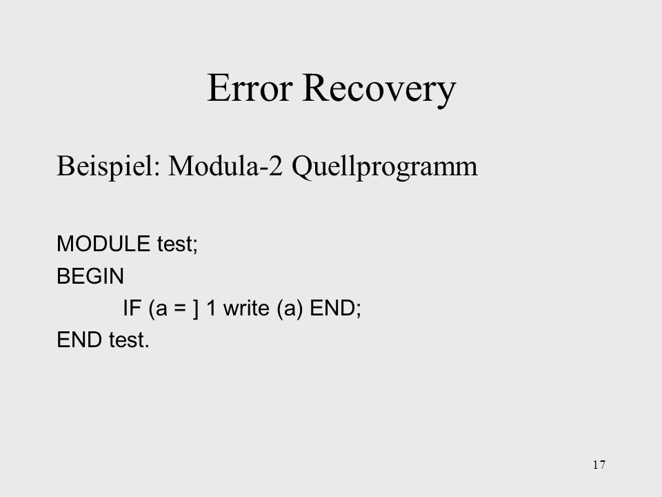 17 Error Recovery Beispiel: Modula-2 Quellprogramm MODULE test; BEGIN IF (a = ] 1 write (a) END; END test.