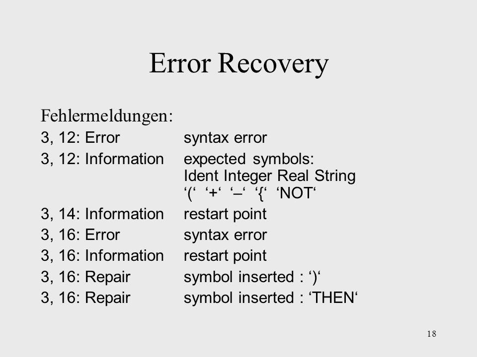 18 Error Recovery Fehlermeldungen: 3, 12: Errorsyntax error 3, 12: Informationexpected symbols: Ident Integer Real String ( + – { NOT 3, 14: Informati