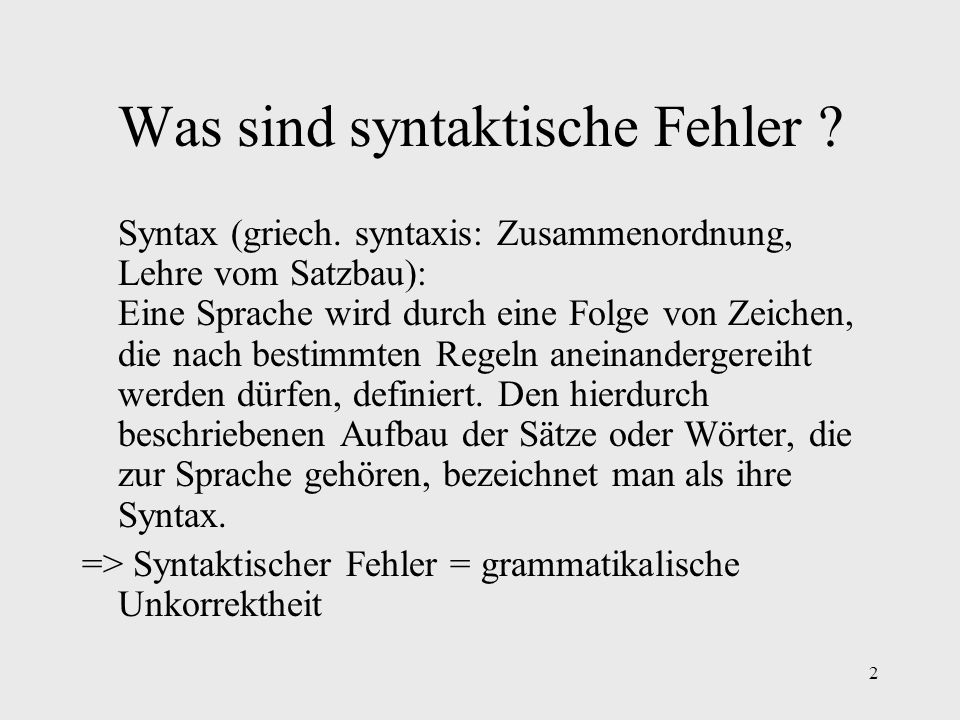 2 Was sind syntaktische Fehler ? Syntax (griech. syntaxis: Zusammenordnung, Lehre vom Satzbau): Eine Sprache wird durch eine Folge von Zeichen, die na