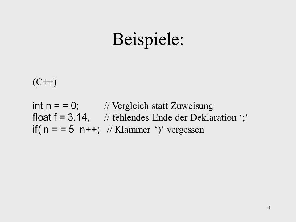 4 Beispiele: (C++) int n = = 0; // Vergleich statt Zuweisung float f = 3.14, // fehlendes Ende der Deklaration ; if( n = = 5 n++; // Klammer ) vergess