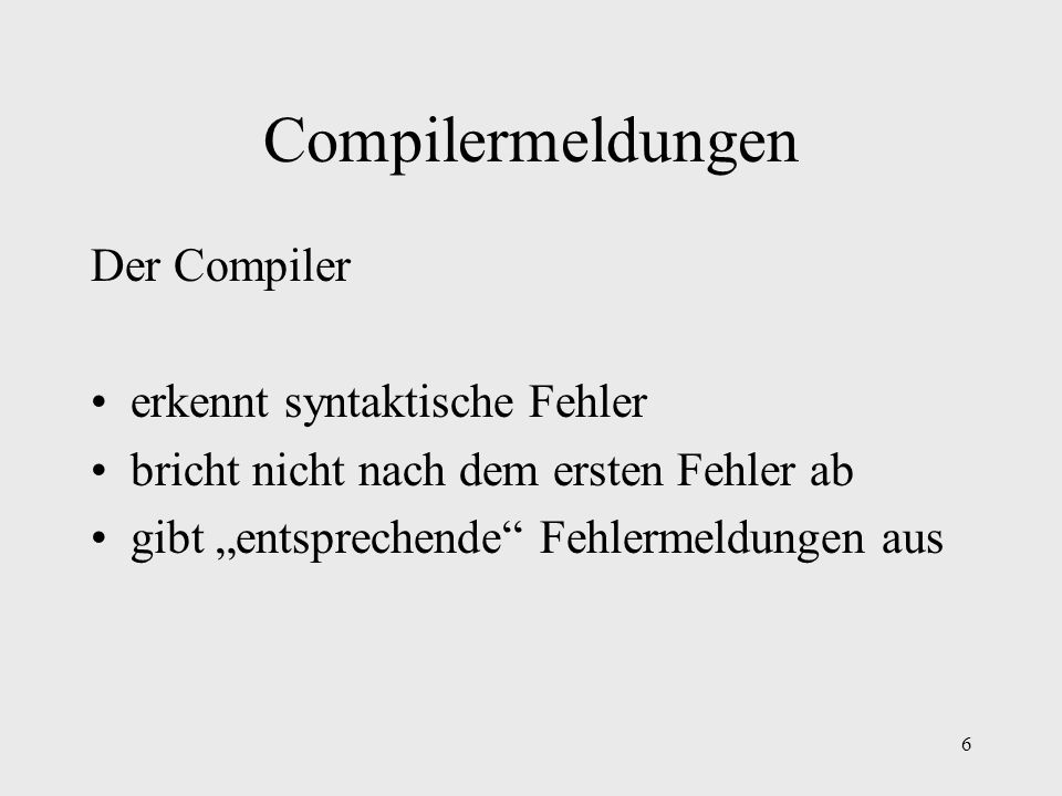 6 Compilermeldungen Der Compiler erkennt syntaktische Fehler bricht nicht nach dem ersten Fehler ab gibt entsprechende Fehlermeldungen aus
