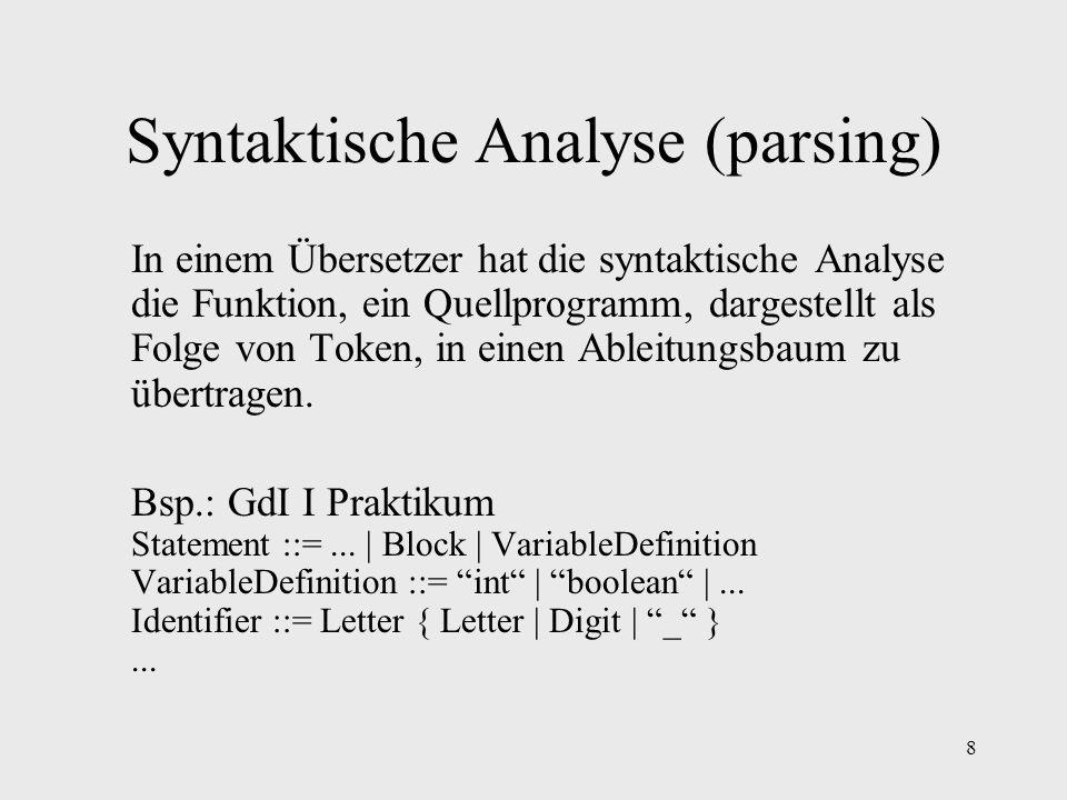8 Syntaktische Analyse (parsing) In einem Übersetzer hat die syntaktische Analyse die Funktion, ein Quellprogramm, dargestellt als Folge von Token, in