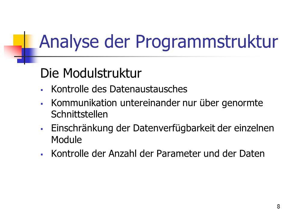 8 Analyse der Programmstruktur Die Modulstruktur Kontrolle des Datenaustausches Kommunikation untereinander nur über genormte Schnittstellen Einschränkung der Datenverfügbarkeit der einzelnen Module Kontrolle der Anzahl der Parameter und der Daten