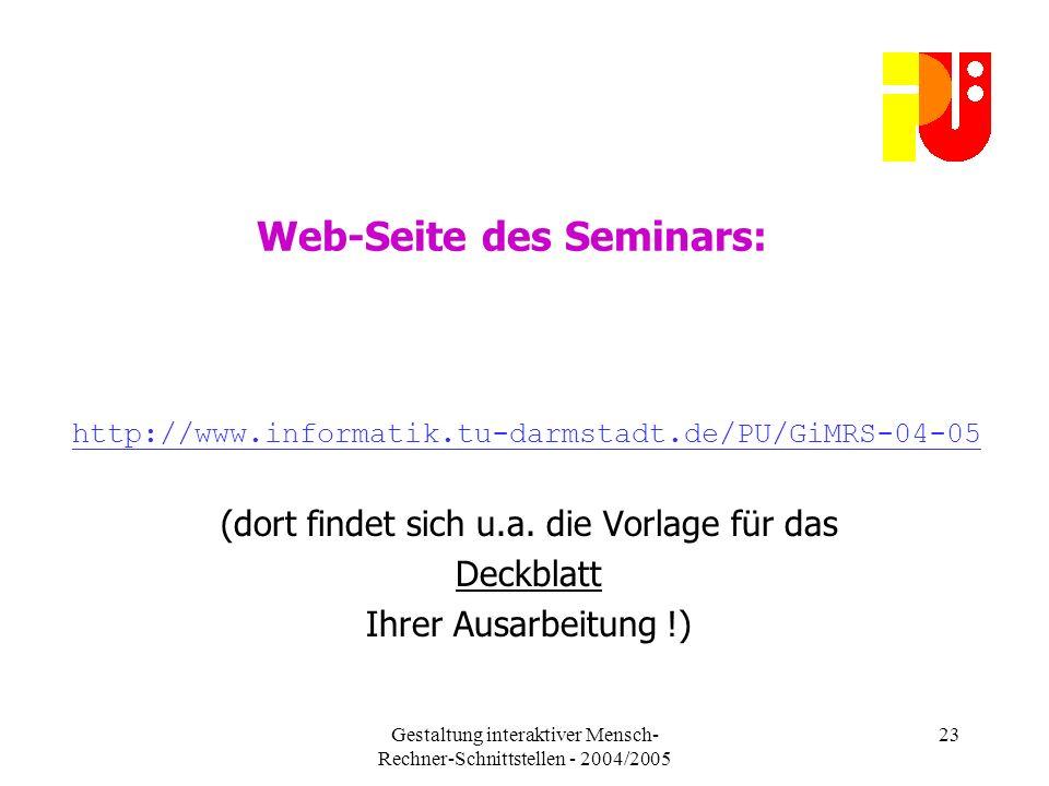 Gestaltung interaktiver Mensch- Rechner-Schnittstellen - 2004/2005 23 Web-Seite des Seminars: http://www.informatik.tu-darmstadt.de/PU/GiMRS-04-05 (dort findet sich u.a.