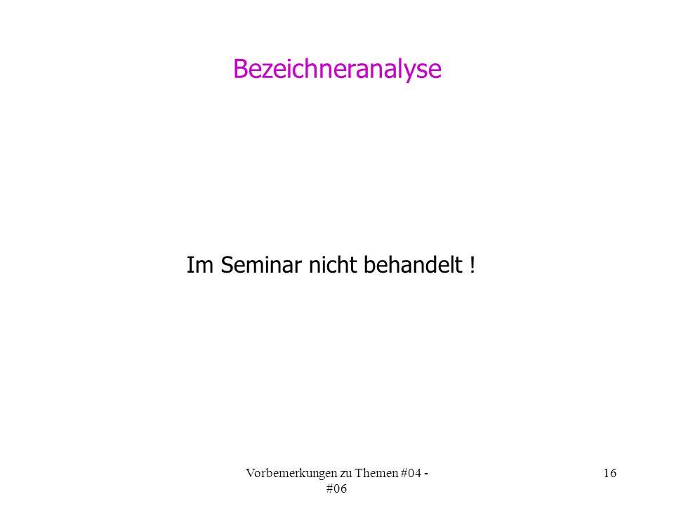 Vorbemerkungen zu Themen #04 - #06 16 Bezeichneranalyse Im Seminar nicht behandelt !