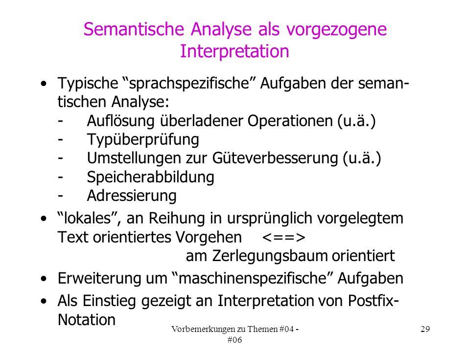 Vorbemerkungen zu Themen #04 - #06 29 Typische sprachspezifische Aufgaben der seman- tischen Analyse: -Auflösung überladener Operationen (u.ä.) -Typüberprüfung -Umstellungen zur Güteverbesserung (u.ä.) -Speicherabbildung -Adressierung lokales, an Reihung in ursprünglich vorgelegtem Text orientiertes Vorgehen am Zerlegungsbaum orientiert Erweiterung um maschinenspezifische Aufgaben Als Einstieg gezeigt an Interpretation von Postfix- Notation Semantische Analyse als vorgezogene Interpretation
