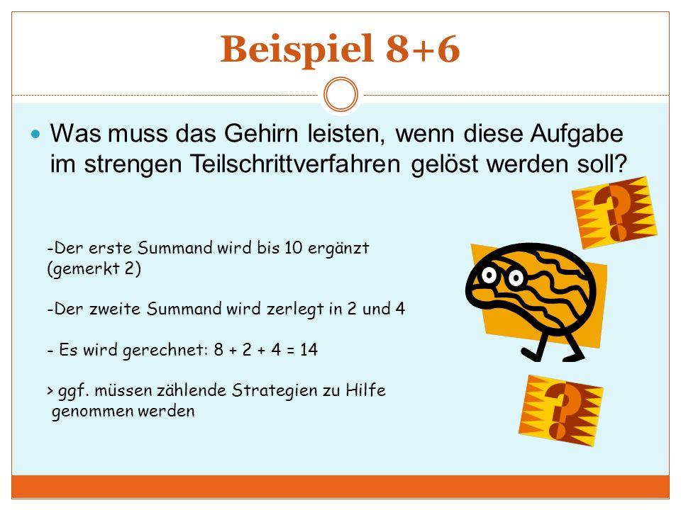 Beispiel 8+6 Was muss das Gehirn leisten, wenn diese Aufgabe im strengen Teilschrittverfahren gelöst werden soll? -Der erste Summand wird bis 10 ergän