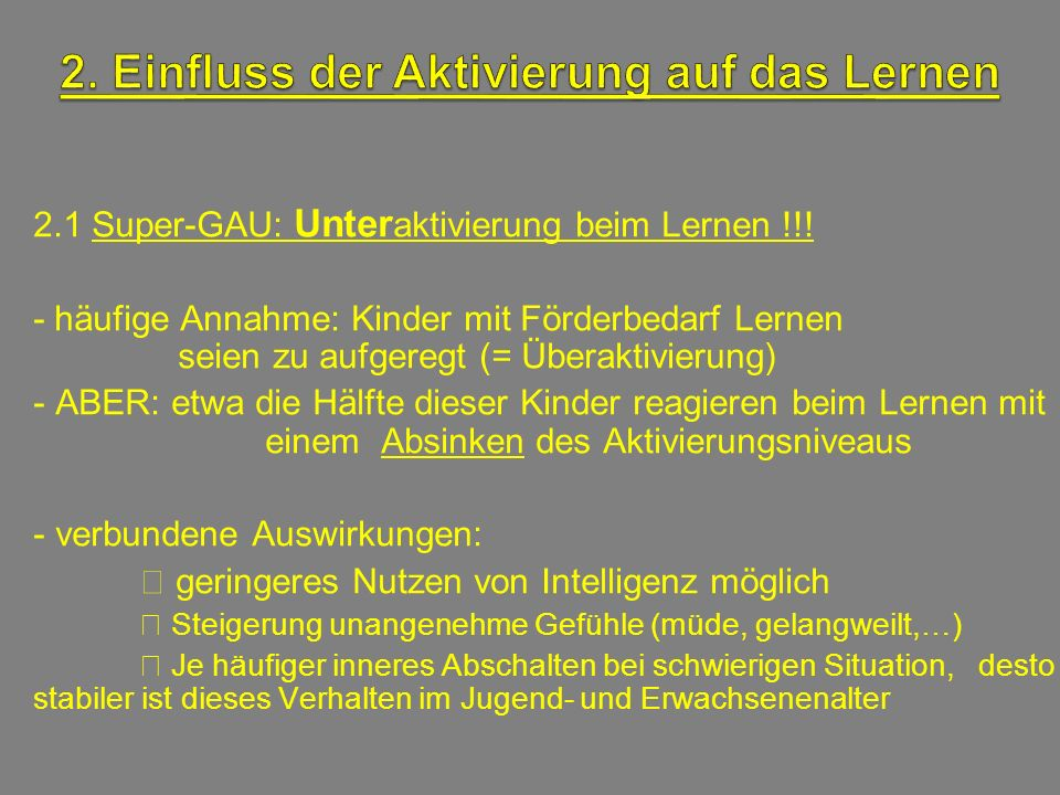 2.1 Super-GAU: Unter aktivierung beim Lernen !!! - häufige Annahme: Kinder mit Förderbedarf Lernen seien zu aufgeregt (= Überaktivierung) - ABER: etwa