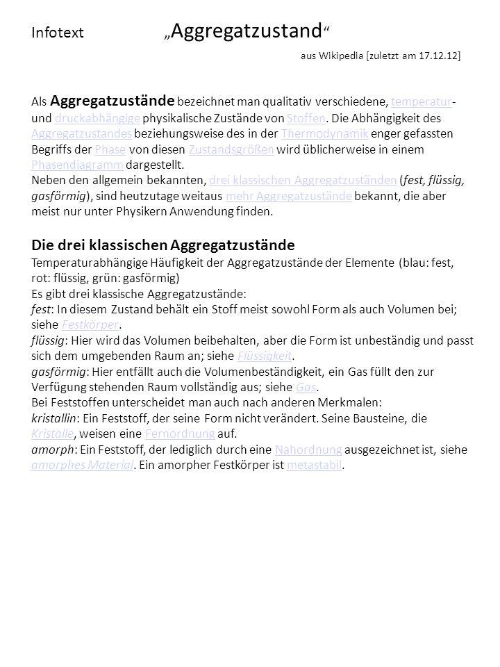 Infotext Aggregatzustand aus Wikipedia [zuletzt am 17.12.12] Als Aggregatzustände bezeichnet man qualitativ verschiedene, temperatur- und druckabhängi