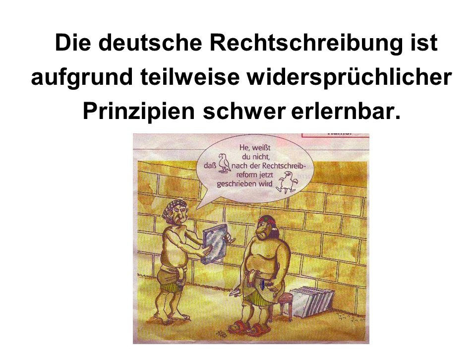 Die deutsche Rechtschreibung ist aufgrund teilweise widersprüchlicher Prinzipien schwer erlernbar.