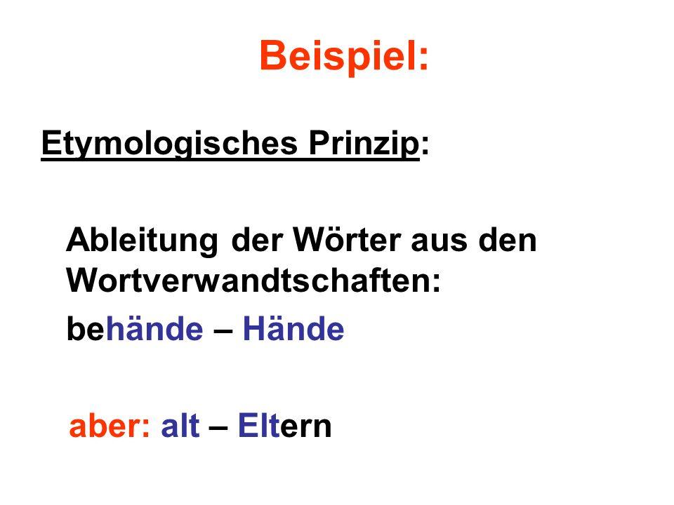 Beispiel: Etymologisches Prinzip: Ableitung der Wörter aus den Wortverwandtschaften: behände – Hände aber: alt – Eltern