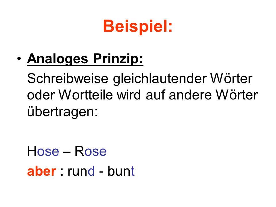 Beispiel: Analoges Prinzip: Schreibweise gleichlautender Wörter oder Wortteile wird auf andere Wörter übertragen: Hose – Rose aber : rund - bunt