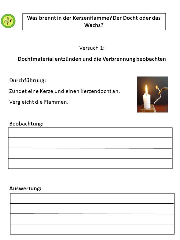 Versuch 1: Dochtmaterial entzünden und die Verbrennung beobachten Durchführung: Zündet eine Kerze und einen Kerzendocht an. Vergleicht die Flammen. Be