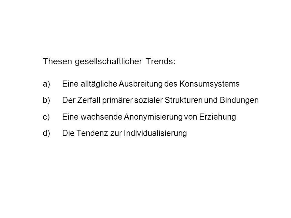 Thesen gesellschaftlicher Trends: a)Eine alltägliche Ausbreitung des Konsumsystems b)Der Zerfall primärer sozialer Strukturen und Bindungen c)Eine wac