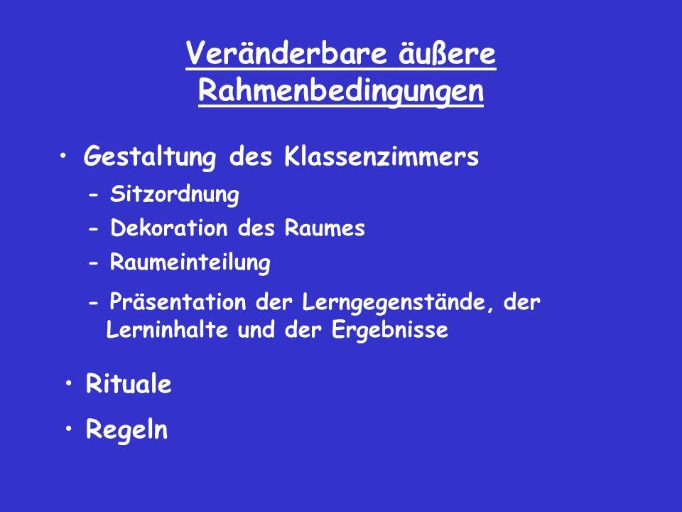 Veränderbare äußere Rahmenbedingungen Gestaltung des Klassenzimmers - Sitzordnung - Dekoration des Raumes - Raumeinteilung - Präsentation der Lerngegenstände, der Lerninhalte und der Ergebnisse Rituale Regeln