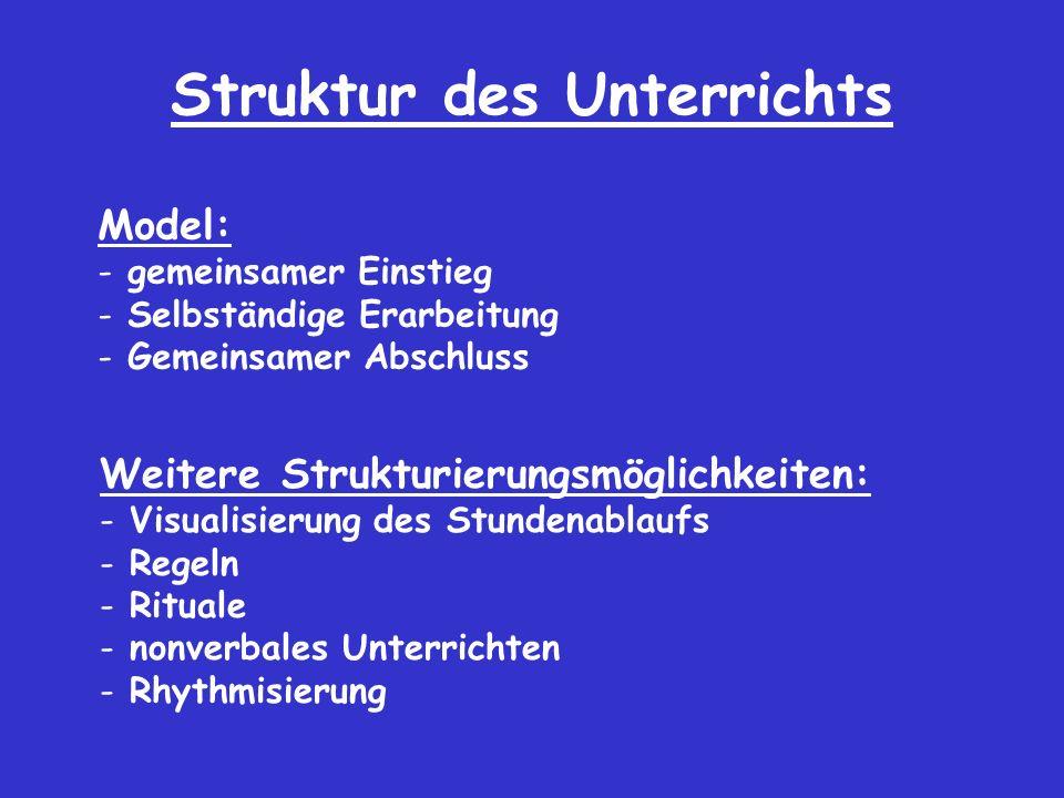 Struktur des Unterrichts Model: - gemeinsamer Einstieg - Selbständige Erarbeitung - Gemeinsamer Abschluss Weitere Strukturierungsmöglichkeiten: - Visualisierung des Stundenablaufs - Regeln - Rituale - nonverbales Unterrichten - Rhythmisierung