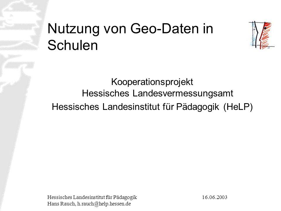 16.06.2003Hessisches Landesinstitut für Pädagogik Hans Rauch, h.rauch@help.hessen.de Nutzung von Geo-Daten in Schulen Kooperationsprojekt Hessisches L