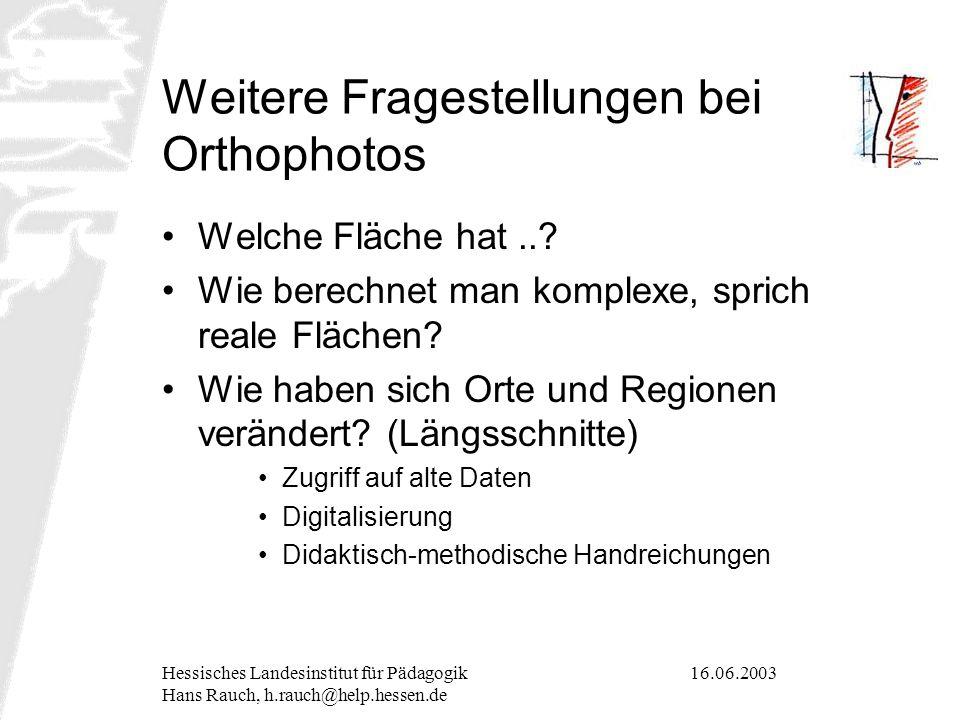 16.06.2003Hessisches Landesinstitut für Pädagogik Hans Rauch, h.rauch@help.hessen.de Weitere Fragestellungen bei Orthophotos Welche Fläche hat..? Wie