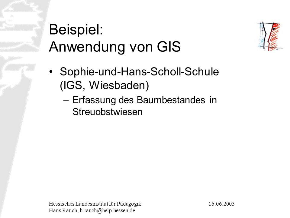 16.06.2003Hessisches Landesinstitut für Pädagogik Hans Rauch, h.rauch@help.hessen.de Beispiel: Anwendung von GIS Sophie-und-Hans-Scholl-Schule (IGS, W