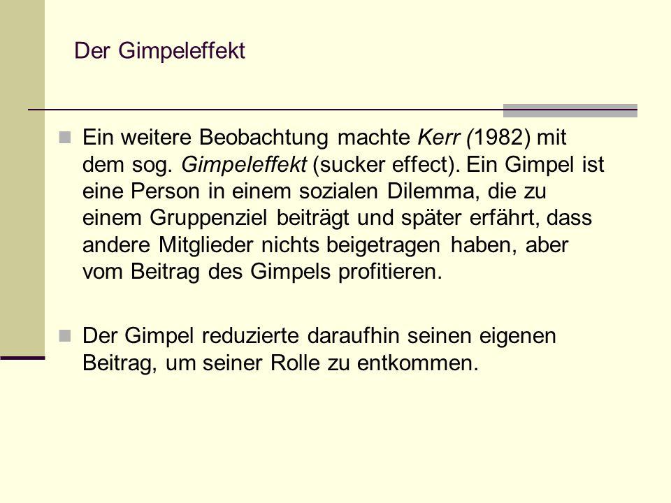 Der Gimpeleffekt Ein weitere Beobachtung machte Kerr (1982) mit dem sog. Gimpeleffekt (sucker effect). Ein Gimpel ist eine Person in einem sozialen Di