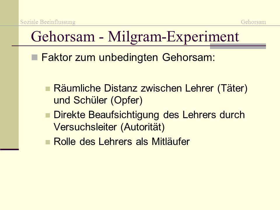 Gehorsam - Milgram-Experiment Faktor zum unbedingten Gehorsam: Räumliche Distanz zwischen Lehrer (Täter) und Schüler (Opfer) Direkte Beaufsichtigung d