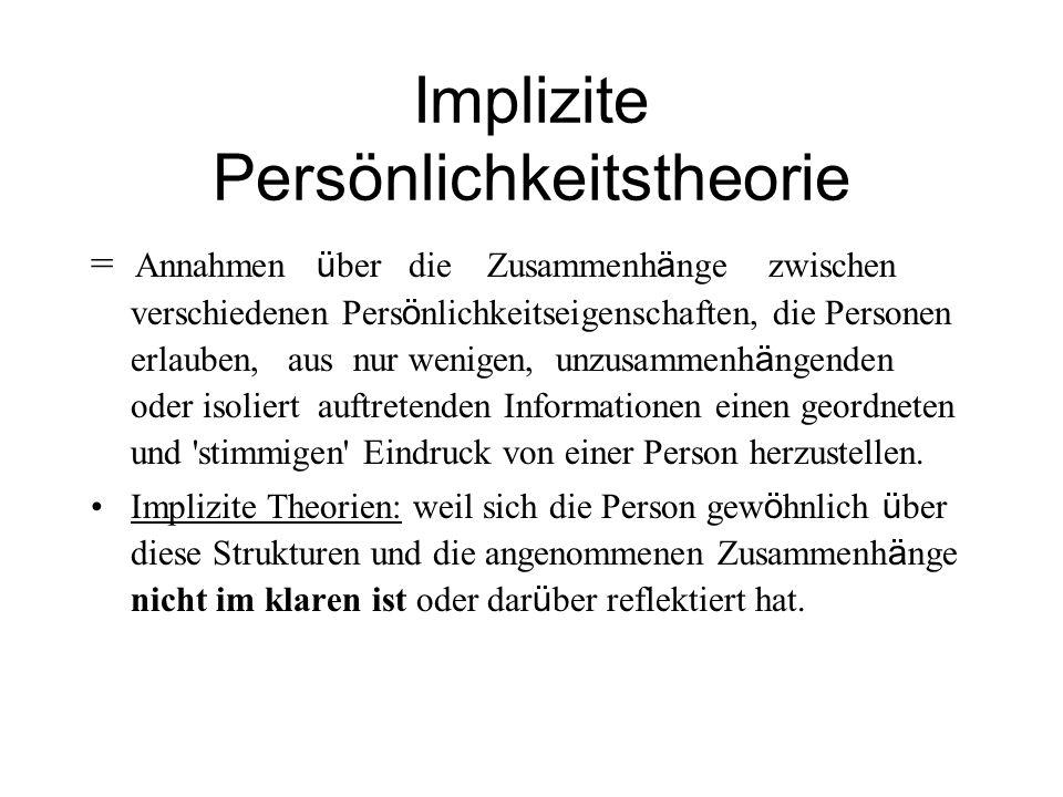 Implizite Persönlichkeitstheorie = Annahmen ü ber die Zusammenh ä nge zwischen verschiedenen Pers ö nlichkeitseigenschaften, die Personen erlauben, au
