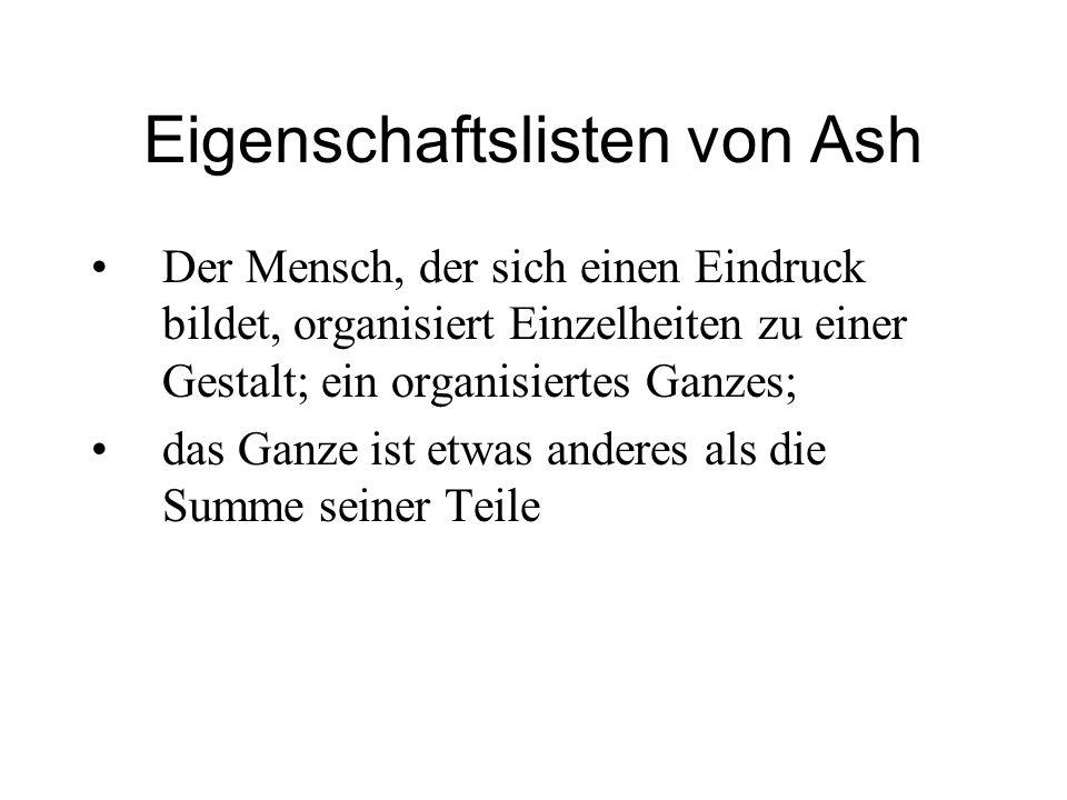 Eigenschaftslisten von Ash Der Mensch, der sich einen Eindruck bildet, organisiert Einzelheiten zu einer Gestalt; ein organisiertes Ganzes; das Ganze