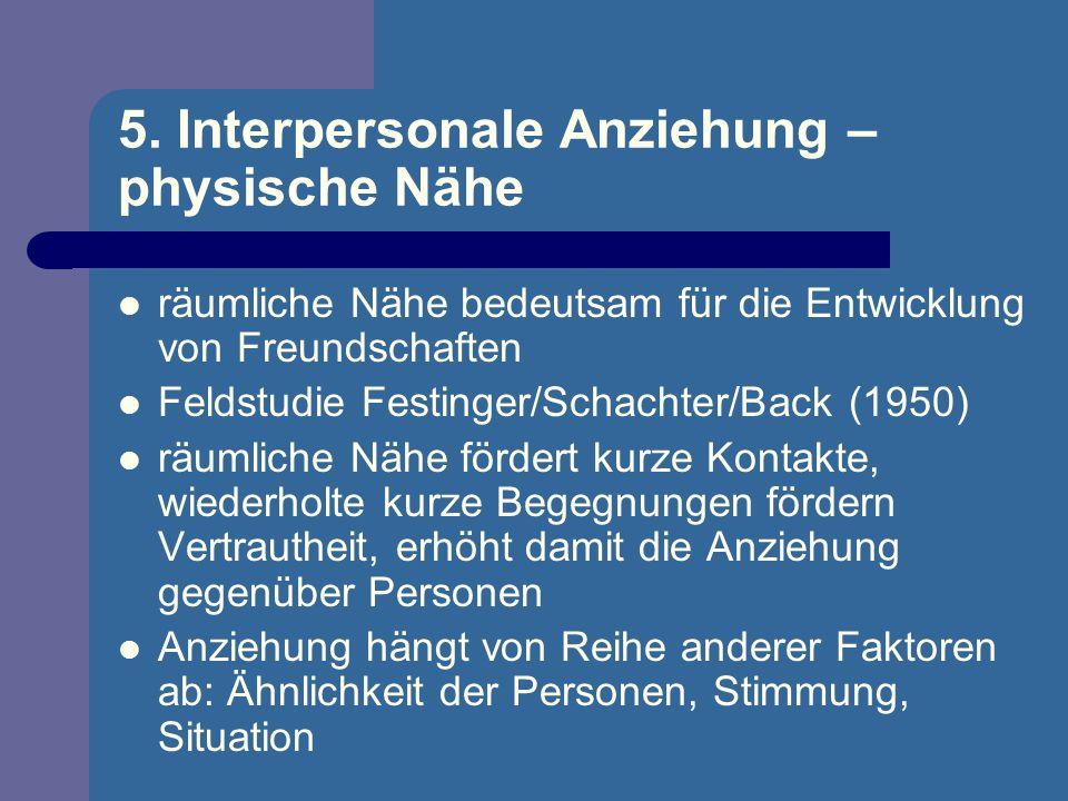 5. Interpersonale Anziehung – physische Nähe räumliche Nähe bedeutsam für die Entwicklung von Freundschaften Feldstudie Festinger/Schachter/Back (1950
