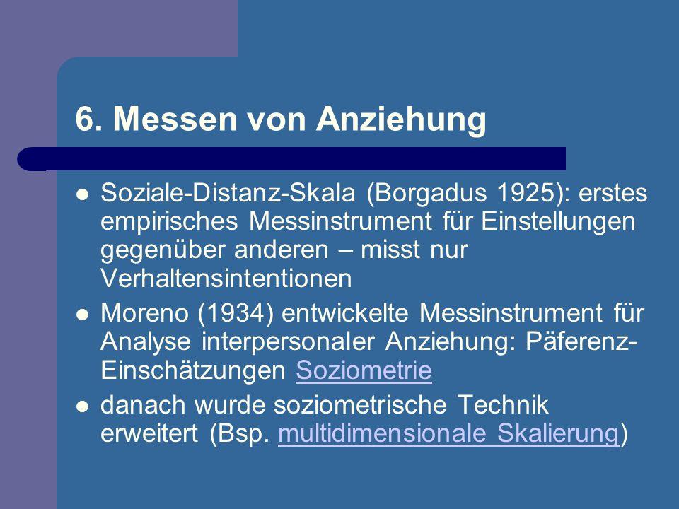 6. Messen von Anziehung Soziale-Distanz-Skala (Borgadus 1925): erstes empirisches Messinstrument für Einstellungen gegenüber anderen – misst nur Verha