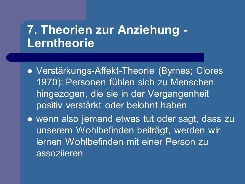 7. Theorien zur Anziehung - Lerntheorie Verstärkungs-Affekt-Theorie (Byrnes; Clores 1970): Personen fühlen sich zu Menschen hingezogen, die sie in der