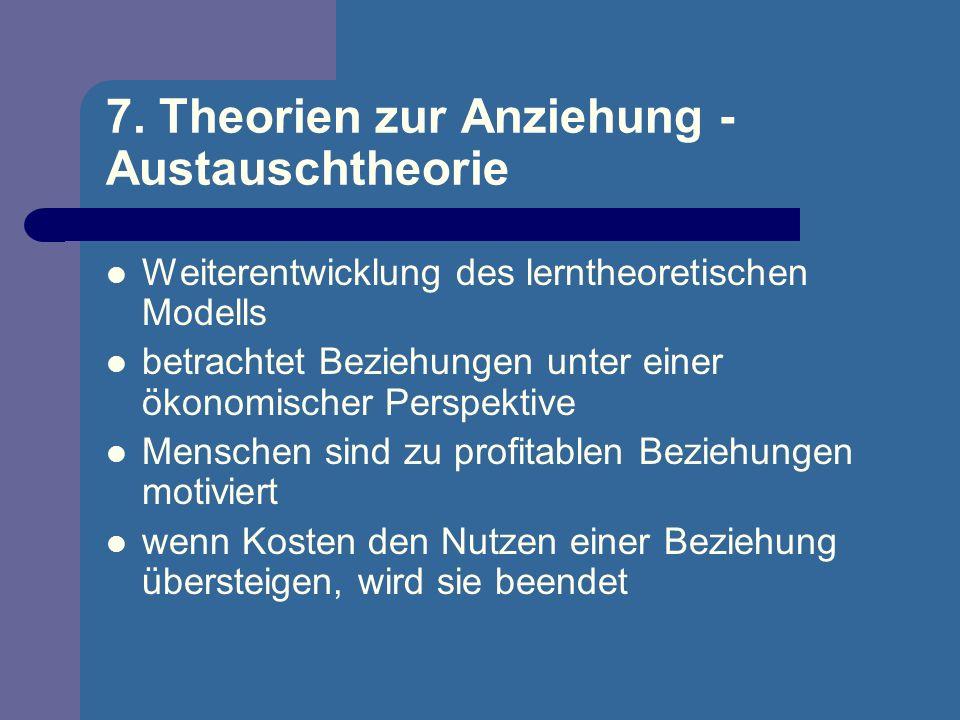 7. Theorien zur Anziehung - Austauschtheorie Weiterentwicklung des lerntheoretischen Modells betrachtet Beziehungen unter einer ökonomischer Perspekti