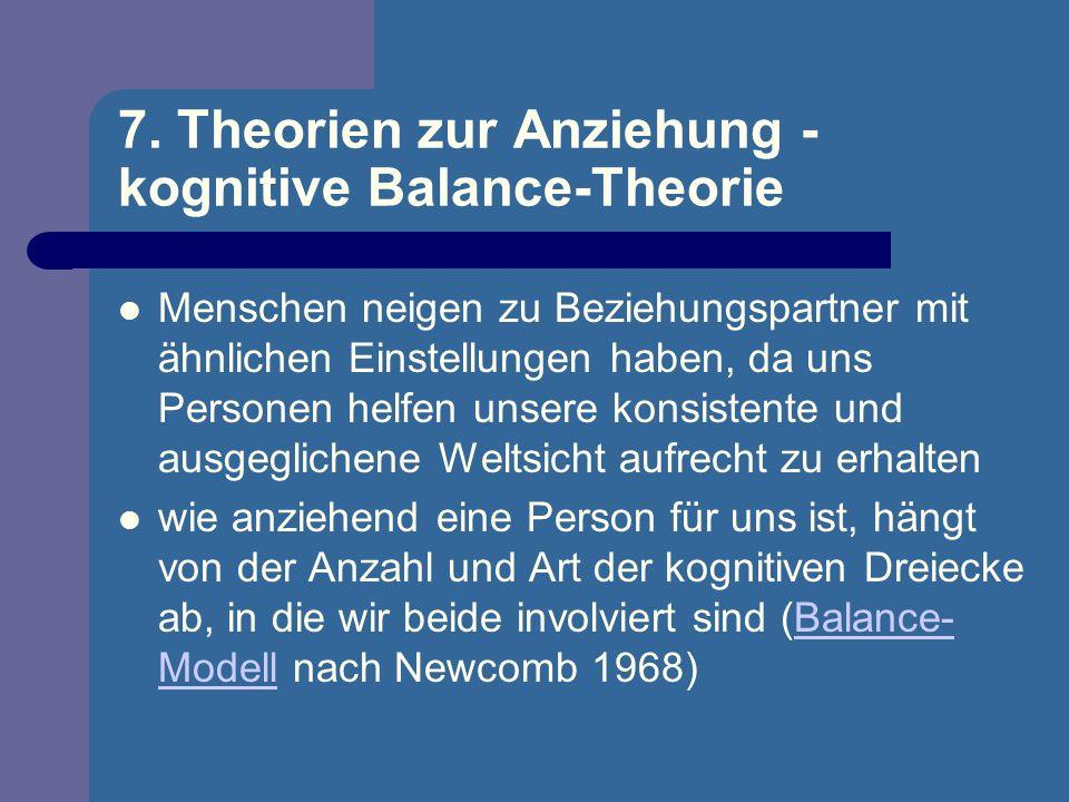 7. Theorien zur Anziehung - kognitive Balance-Theorie Menschen neigen zu Beziehungspartner mit ähnlichen Einstellungen haben, da uns Personen helfen u