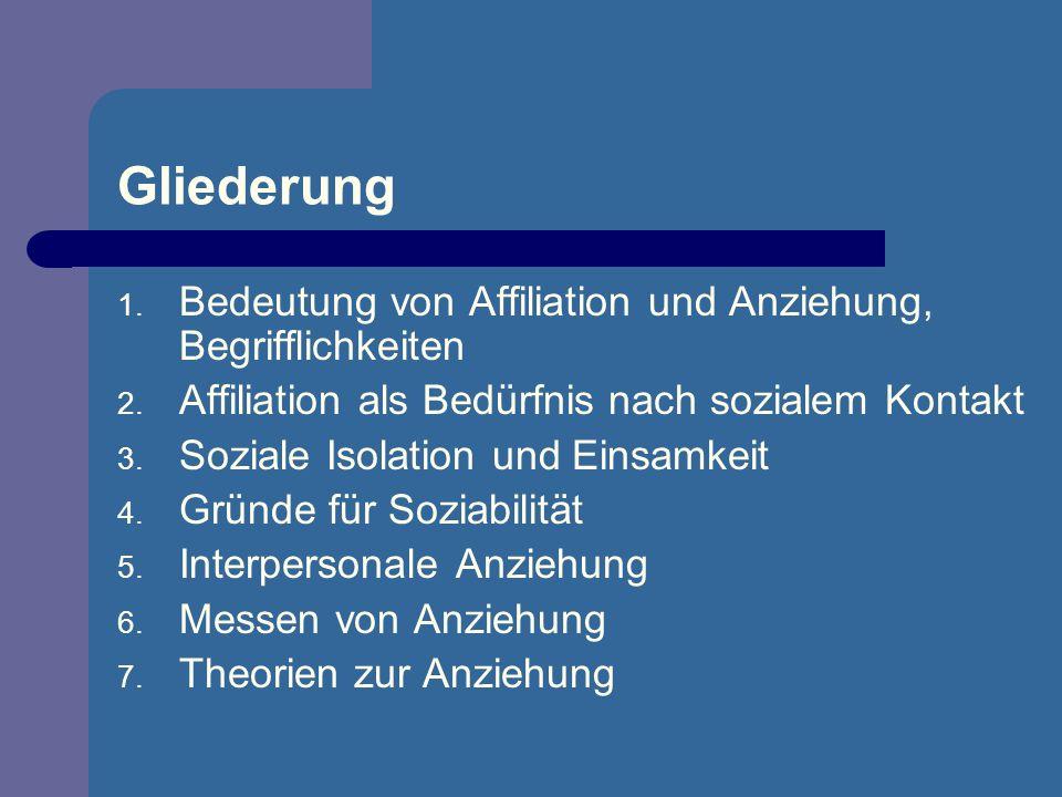 Gliederung 1. Bedeutung von Affiliation und Anziehung, Begrifflichkeiten 2. Affiliation als Bedürfnis nach sozialem Kontakt 3. Soziale Isolation und E