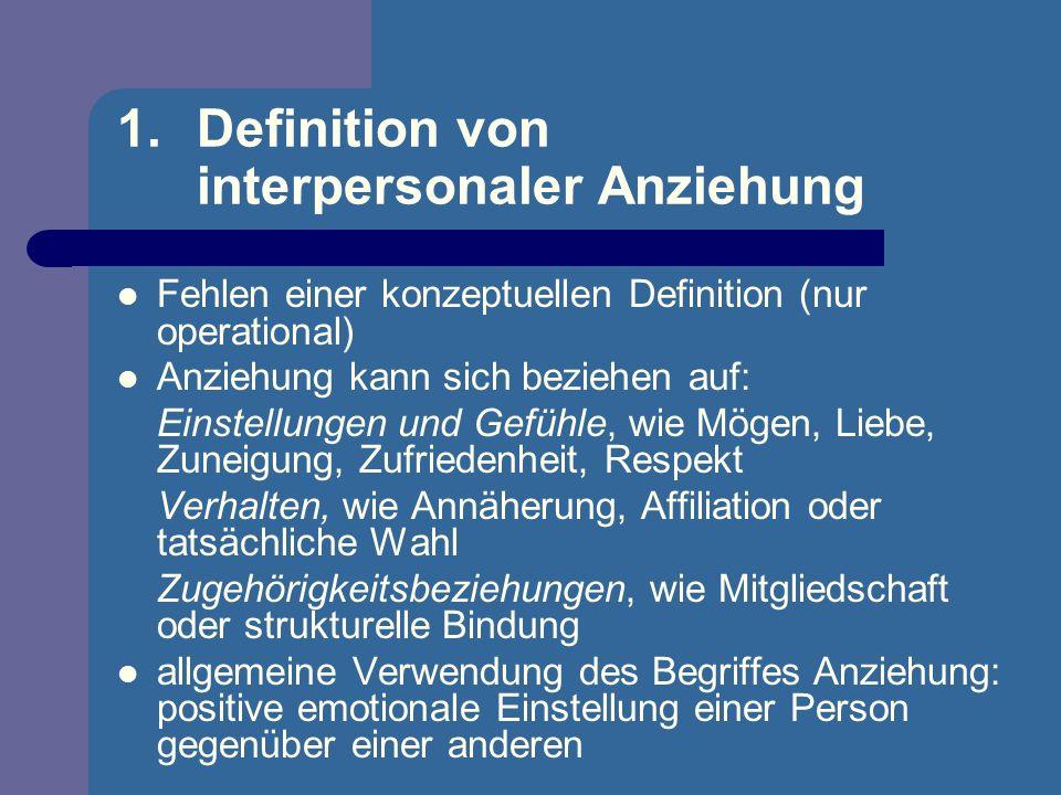 1.Definition von interpersonaler Anziehung Fehlen einer konzeptuellen Definition (nur operational) Anziehung kann sich beziehen auf: Einstellungen und