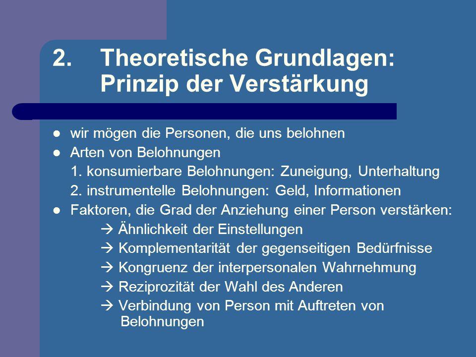 2.Theoretische Grundlagen: Prinzip der Verstärkung wir mögen die Personen, die uns belohnen Arten von Belohnungen 1. konsumierbare Belohnungen: Zuneig