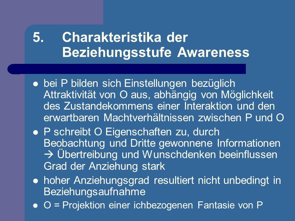 5. Charakteristika der Beziehungsstufe Awareness bei P bilden sich Einstellungen bezüglich Attraktivität von O aus, abhängig von Möglichkeit des Zusta