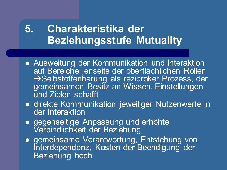 5. Charakteristika der Beziehungsstufe Mutuality Ausweitung der Kommunikation und Interaktion auf Bereiche jenseits der oberflächlichen Rollen Selbsto