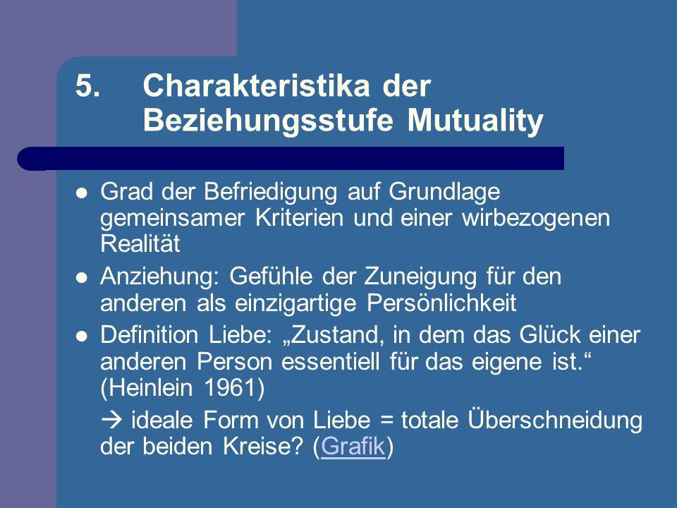 5. Charakteristika der Beziehungsstufe Mutuality Grad der Befriedigung auf Grundlage gemeinsamer Kriterien und einer wirbezogenen Realität Anziehung: